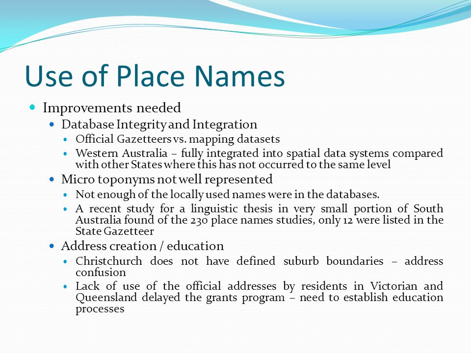 Use of Place Names Improvements needed Database Integrity and Integration Official Gazetteers vs. mapping datasets Western Australia – fully integrate