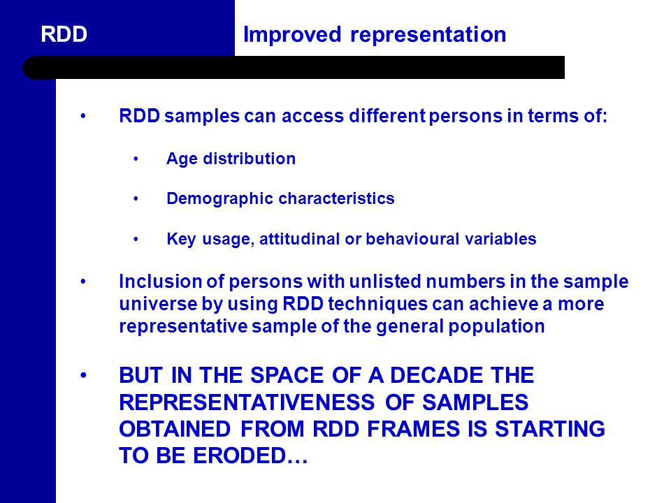 11 RDD Improved representation Launched in 2003 Government's 5 year plan for Queensland women Initiatives to address areas where women experience inequity, under-representation and need RDD samples can access different persons in terms of: Age distribution Demographic characteristics Key usage, attitudinal or behavioural variables Inclusion of persons with unlisted numbers in the sample universe by using RDD techniques can achieve a more representative sample of the general population BUT IN THE SPACE OF A DECADE THE REPRESENTATIVENESS OF SAMPLES OBTAINED FROM RDD FRAMES IS STARTING TO BE ERODED…