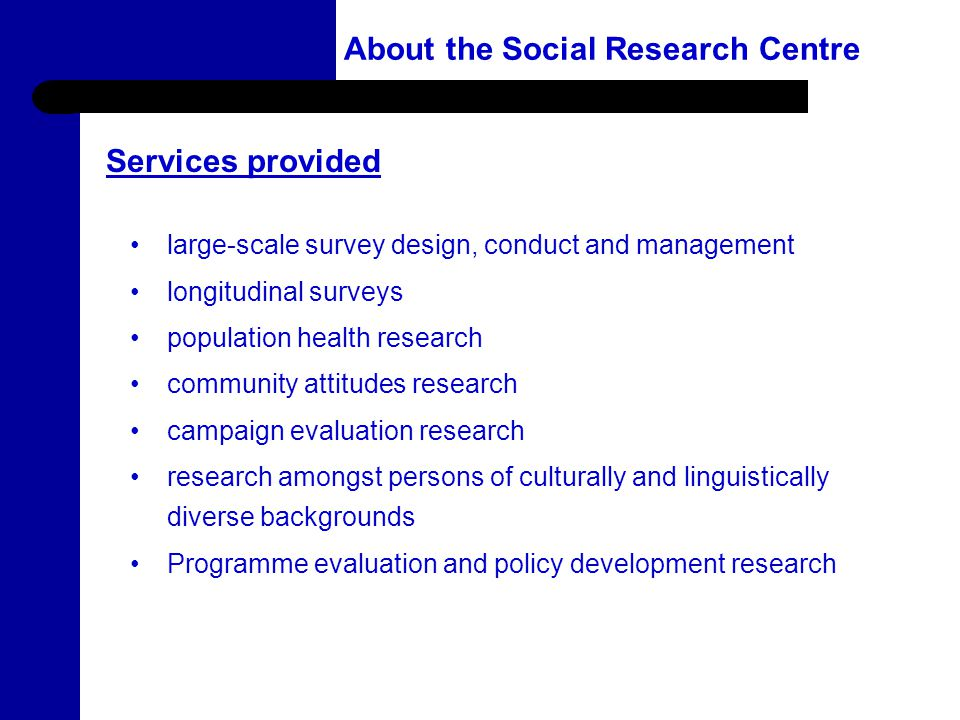 4 About the Social Research Centre large-scale survey design, conduct and management longitudinal surveys population health research community attitudes research campaign evaluation research research amongst persons of culturally and linguistically diverse backgrounds Programme evaluation and policy development research Services provided