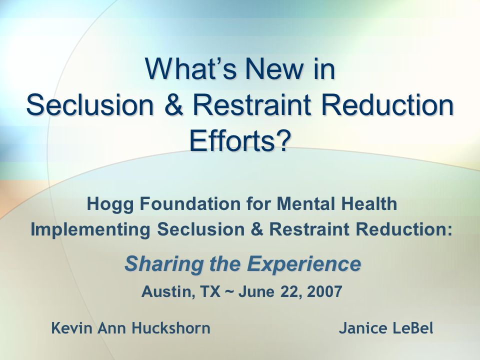 What's New in Seclusion & Restraint Reduction Efforts? Hogg Foundation for Mental Health Implementing Seclusion & Restraint Reduction: Sharing the Exp