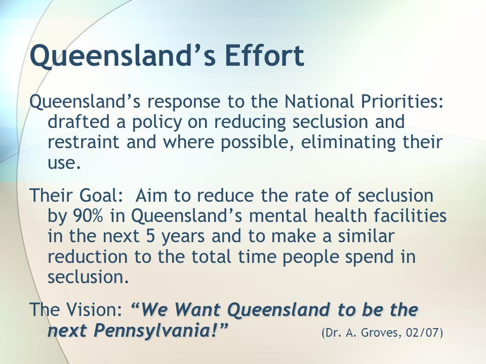 Queensland's Effort Queensland's response to the National Priorities: drafted a policy on reducing seclusion and restraint and where possible, eliminating their use.