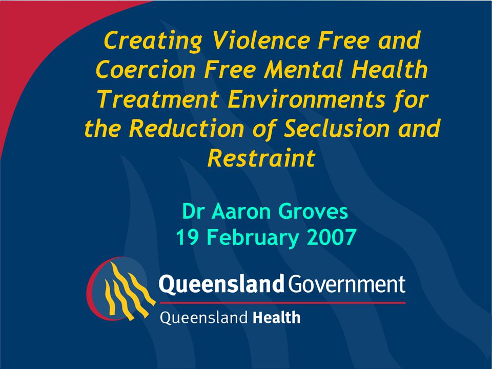 Creating Violence Free and Coercion Free Mental Health Treatment Environments for the Reduction of Seclusion and Restraint Dr Aaron Groves 19 February 2007