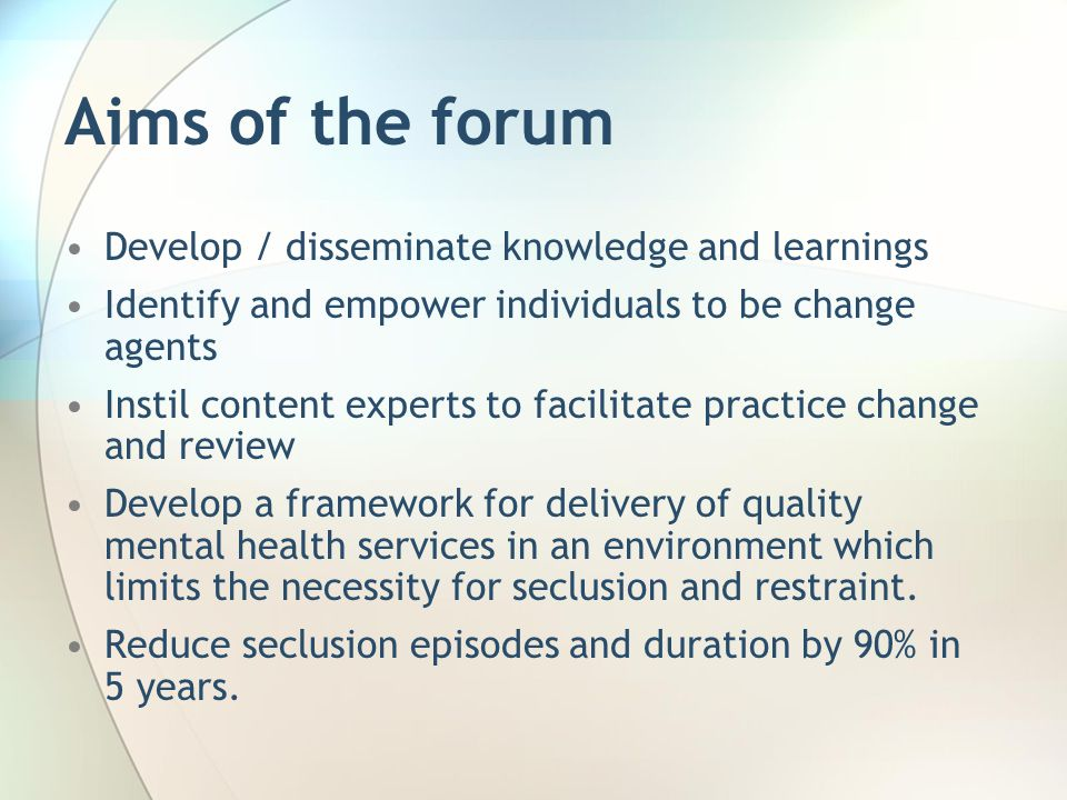 Aims of the forum Develop / disseminate knowledge and learnings Identify and empower individuals to be change agents Instil content experts to facilitate practice change and review Develop a framework for delivery of quality mental health services in an environment which limits the necessity for seclusion and restraint.