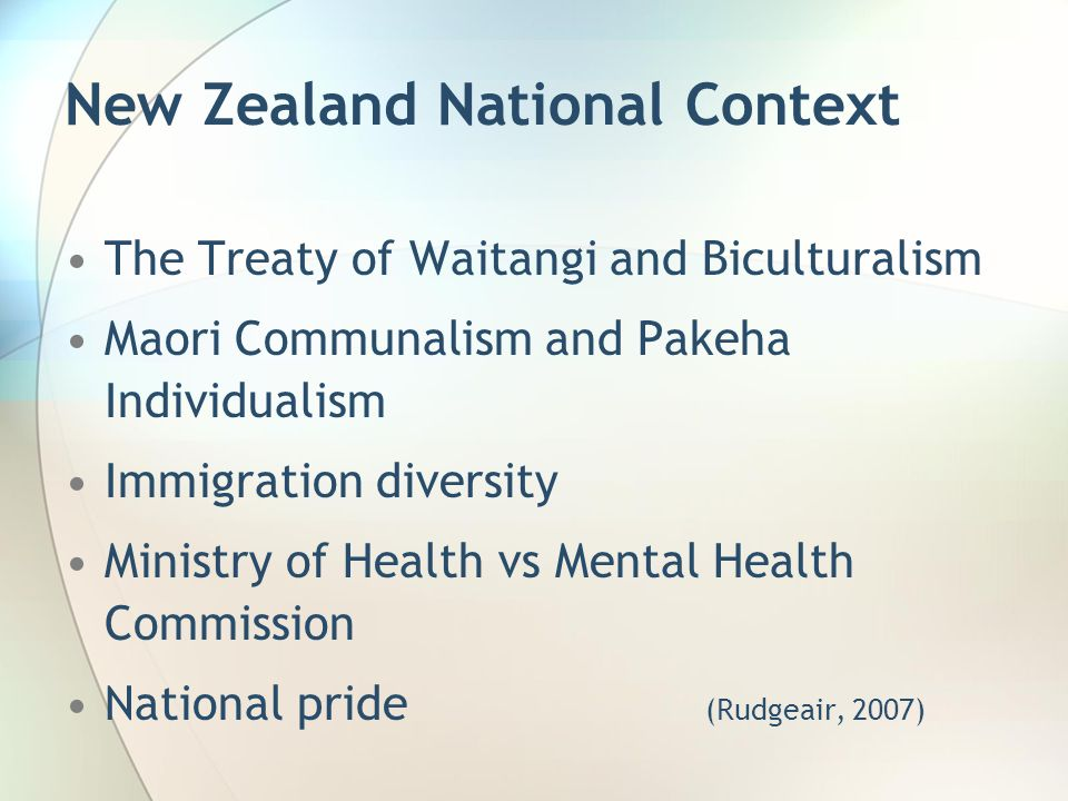New Zealand National Context The Treaty of Waitangi and Biculturalism Maori Communalism and Pakeha Individualism Immigration diversity Ministry of Health vs Mental Health Commission National pride (Rudgeair, 2007)