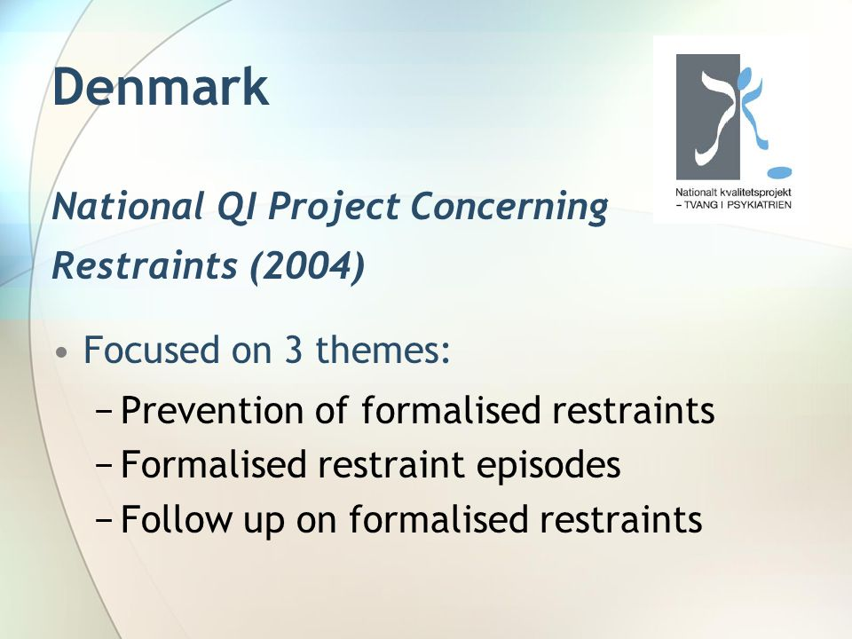 Denmark National QI Project Concerning Restraints (2004) Focused on 3 themes: −Prevention of formalised restraints −Formalised restraint episodes −Fol