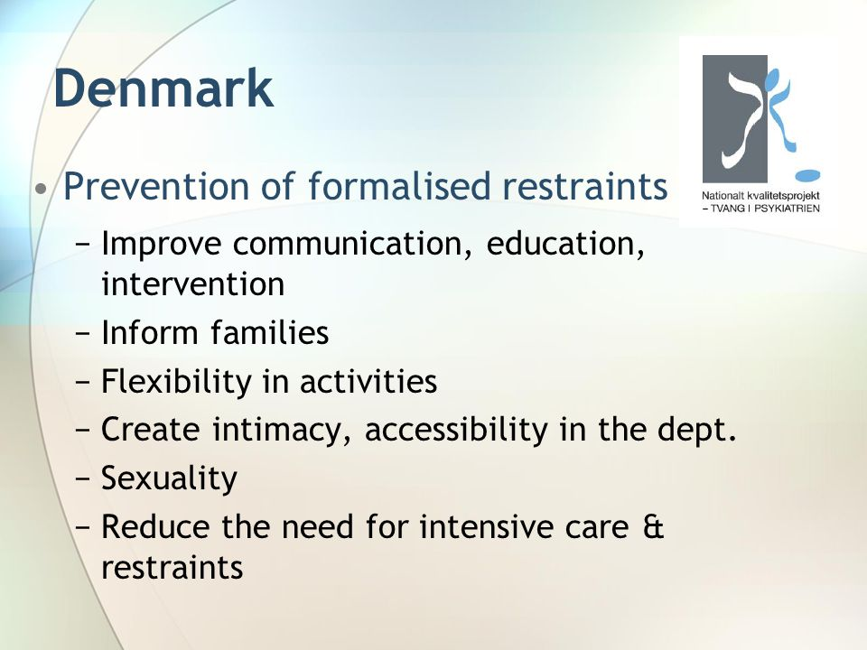 Denmark Prevention of formalised restraints −Improve communication, education, intervention −Inform families −Flexibility in activities −Create intima