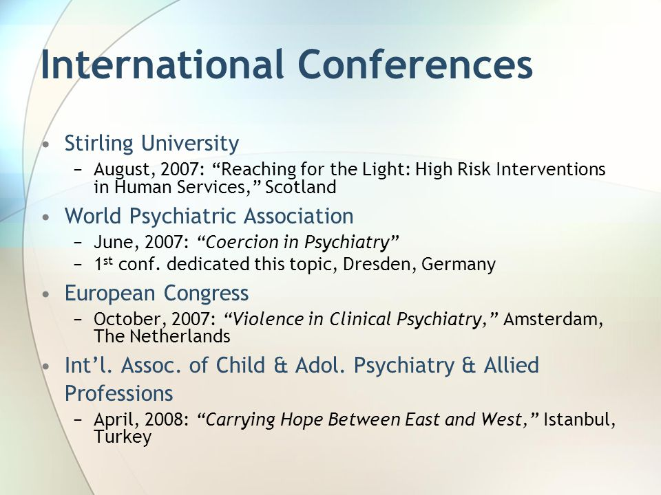 International Conferences Stirling University −August, 2007: Reaching for the Light: High Risk Interventions in Human Services, Scotland World Psychiatric Association −June, 2007: Coercion in Psychiatry −1 st conf.