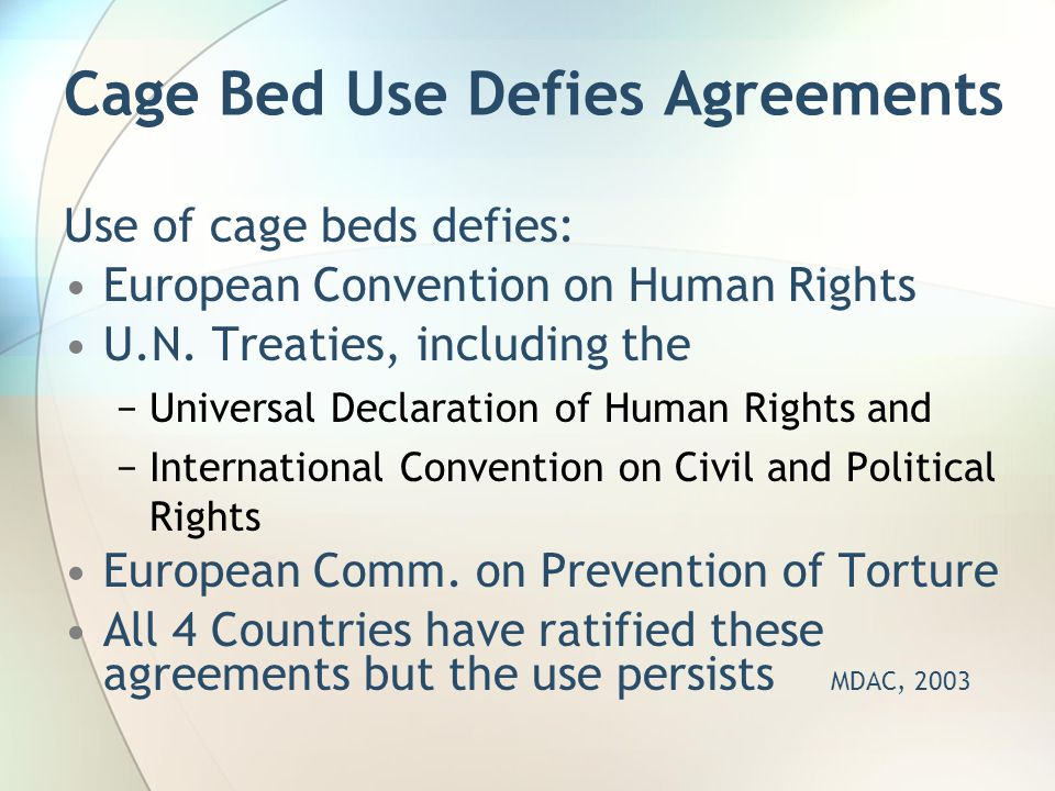 Cage Bed Use Defies Agreements Use of cage beds defies: European Convention on Human Rights U.N. Treaties, including the −Universal Declaration of Hum
