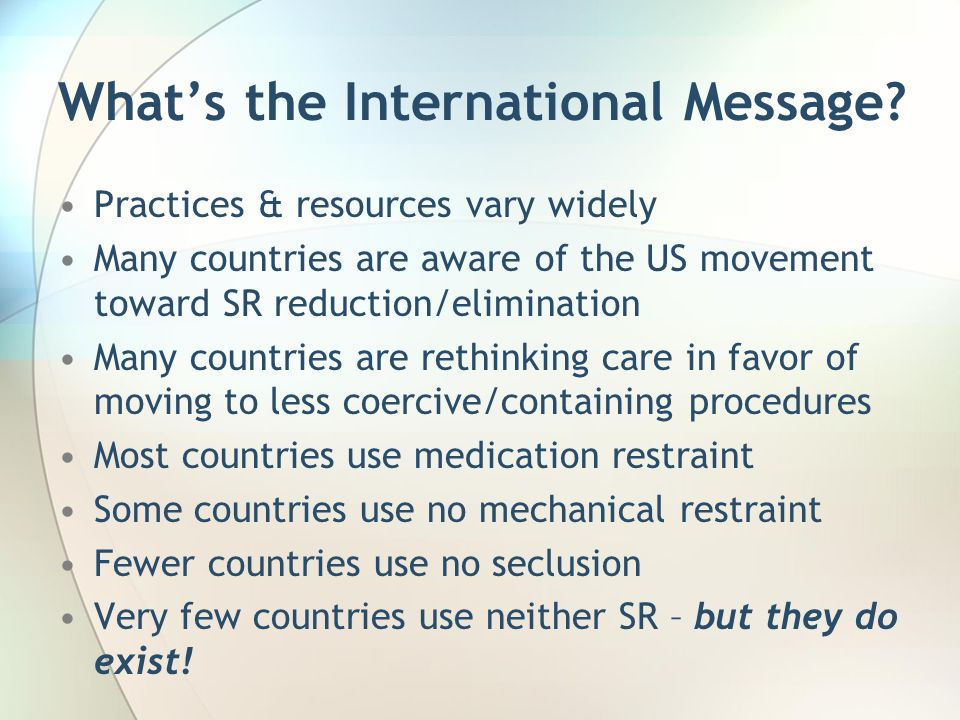 What's the International Message? Practices & resources vary widely Many countries are aware of the US movement toward SR reduction/elimination Many c