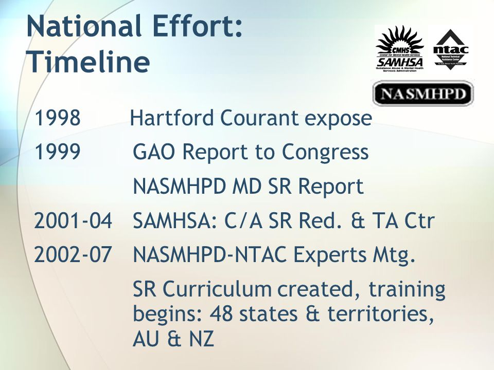 National Effort: Timeline 1998 Hartford Courant expose 1999GAO Report to Congress NASMHPD MD SR Report 2001-04SAMHSA: C/A SR Red. & TA Ctr 2002-07NASM