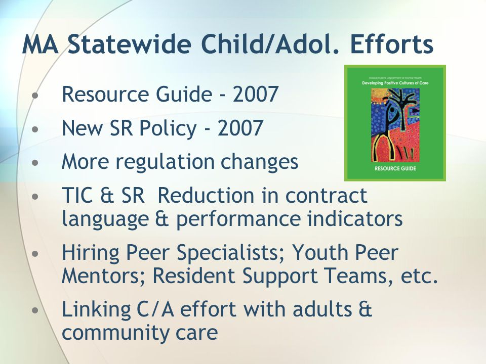 MA Statewide Child/Adol. Efforts Resource Guide - 2007 New SR Policy - 2007 More regulation changes TIC & SR Reduction in contract language & performa