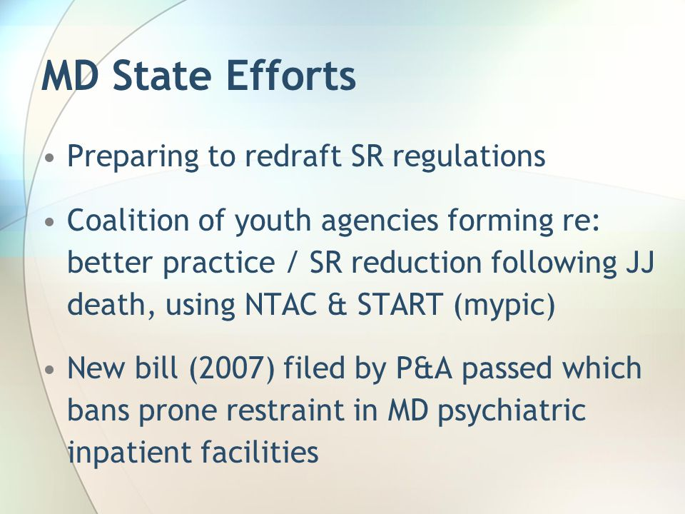 MD State Efforts Preparing to redraft SR regulations Coalition of youth agencies forming re: better practice / SR reduction following JJ death, using