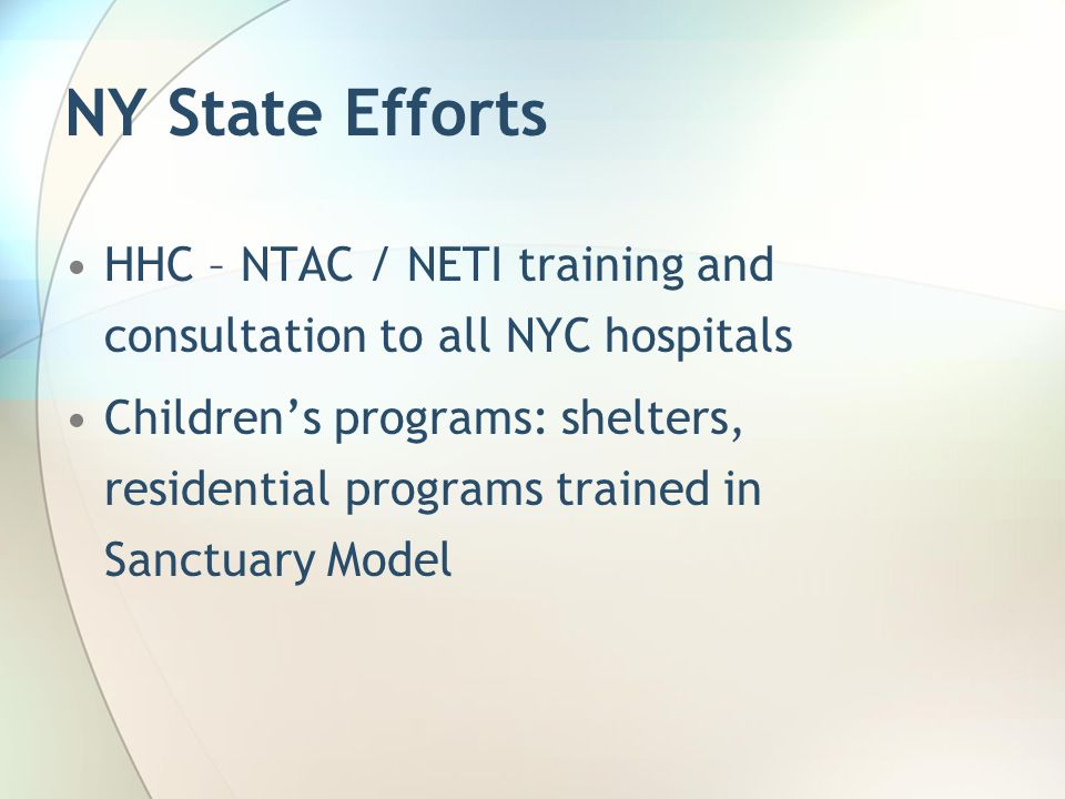 NY State Efforts HHC – NTAC / NETI training and consultation to all NYC hospitals Children's programs: shelters, residential programs trained in Sanct