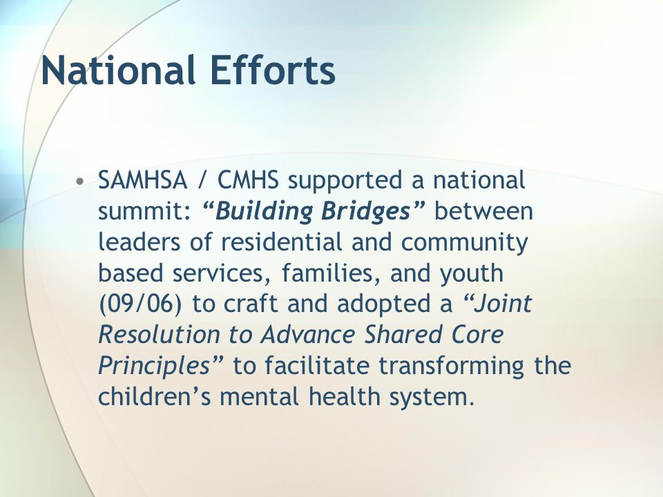 "National Efforts SAMHSA / CMHS supported a national summit: ""Building Bridges"" between leaders of residential and community based services, families,"