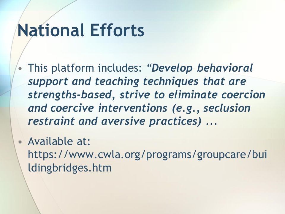 National Efforts This platform includes: Develop behavioral support and teaching techniques that are strengths-based, strive to eliminate coercion and coercive interventions (e.g., seclusion restraint and aversive practices)...