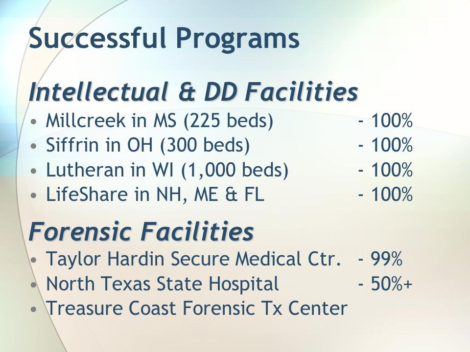 Successful Programs Intellectual & DD Facilities Millcreek in MS (225 beds)- 100% Siffrin in OH (300 beds) - 100% Lutheran in WI (1,000 beds)- 100% Li