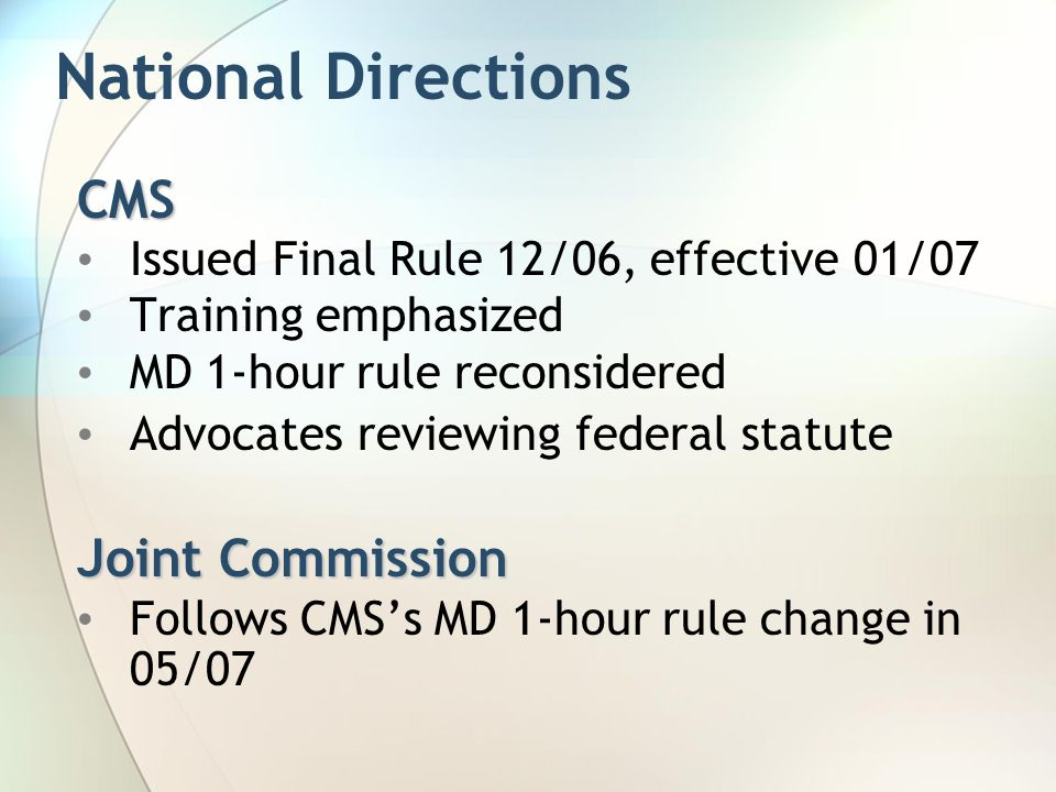 National Directions CMS Issued Final Rule 12/06, effective 01/07 Training emphasized MD 1-hour rule reconsidered Advocates reviewing federal statute Joint Commission Follows CMS's MD 1-hour rule change in 05/07