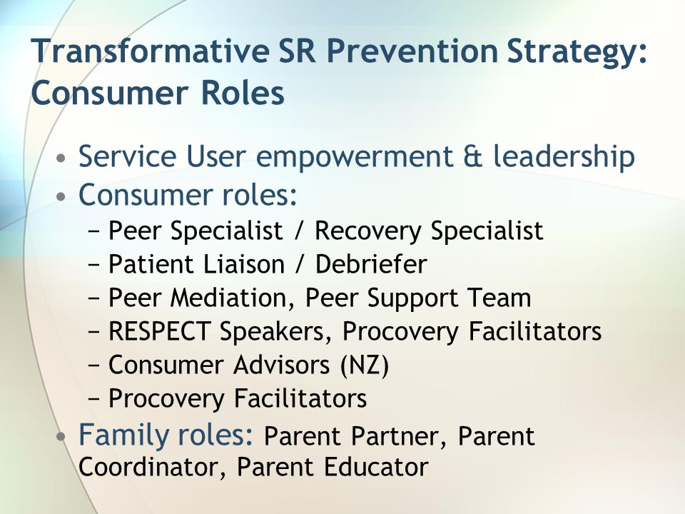 Transformative SR Prevention Strategy: Consumer Roles Service User empowerment & leadership Consumer roles: −Peer Specialist / Recovery Specialist −Patient Liaison / Debriefer −Peer Mediation, Peer Support Team −RESPECT Speakers, Procovery Facilitators −Consumer Advisors (NZ) −Procovery Facilitators Family roles: Parent Partner, Parent Coordinator, Parent Educator