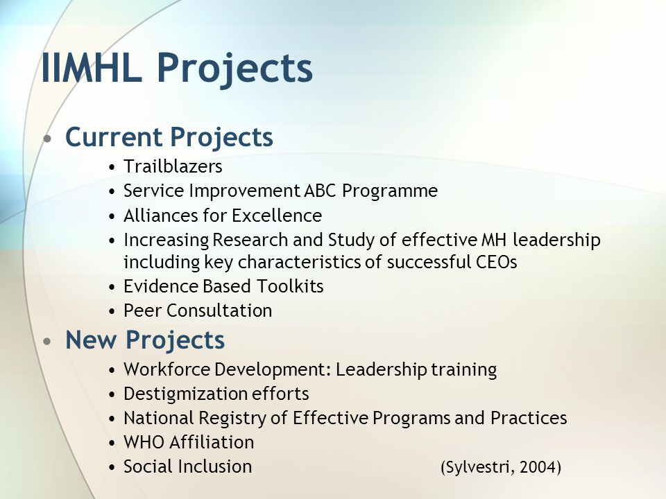 IIMHL Projects Current Projects Trailblazers Service Improvement ABC Programme Alliances for Excellence Increasing Research and Study of effective MH leadership including key characteristics of successful CEOs Evidence Based Toolkits Peer Consultation New Projects Workforce Development: Leadership training Destigmization efforts National Registry of Effective Programs and Practices WHO Affiliation Social Inclusion (Sylvestri, 2004)