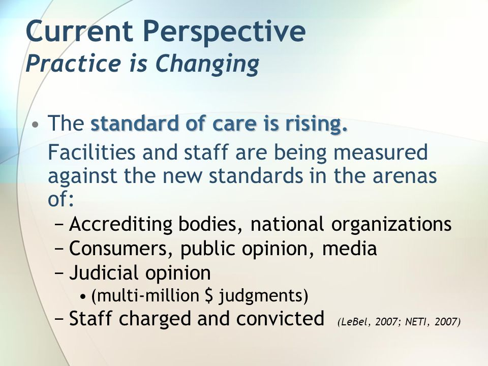 Current Perspective Practice is Changing standard of care is rising.The standard of care is rising. Facilities and staff are being measured against th