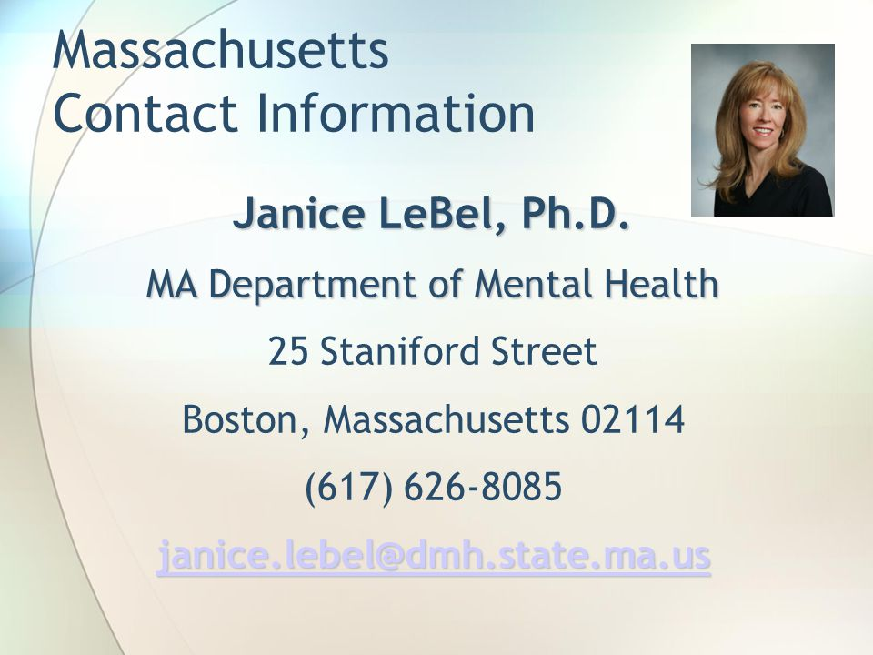 Massachusetts Contact Information Janice LeBel, Ph.D. MA Department of Mental Health 25 Staniford Street Boston, Massachusetts 02114 (617) 626-8085 ja