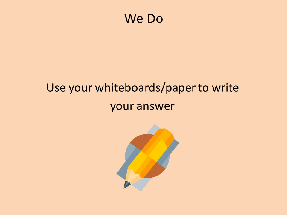 We Do Use your whiteboards/paper to write your answer