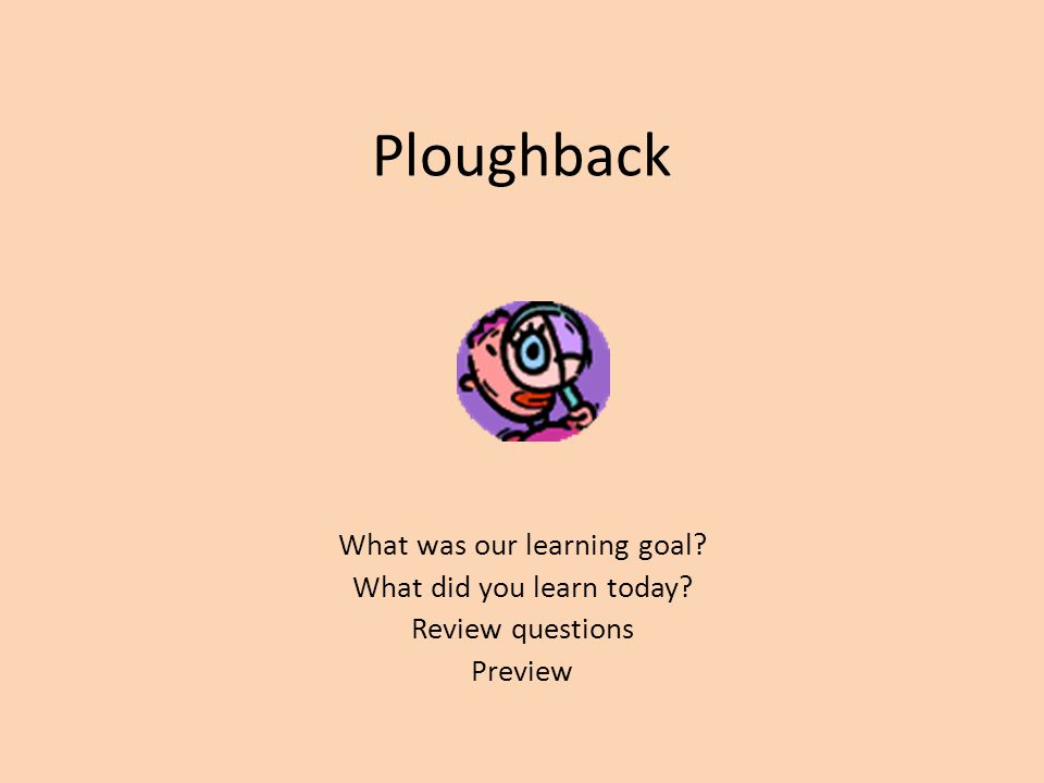 Ploughback What was our learning goal? What did you learn today? Review questions Preview