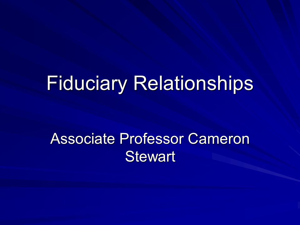 Fiduciary Relationships Associate Professor Cameron Stewart