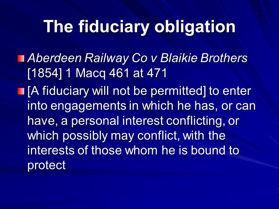 The fiduciary obligation Aberdeen Railway Co v Blaikie Brothers [1854] 1 Macq 461 at 471 [A fiduciary will not be permitted] to enter into engagements in which he has, or can have, a personal interest conflicting, or which possibly may conflict, with the interests of those whom he is bound to protect