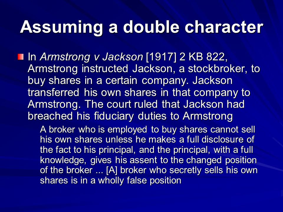 Assuming a double character In Armstrong v Jackson [1917] 2 KB 822, Armstrong instructed Jackson, a stockbroker, to buy shares in a certain company.