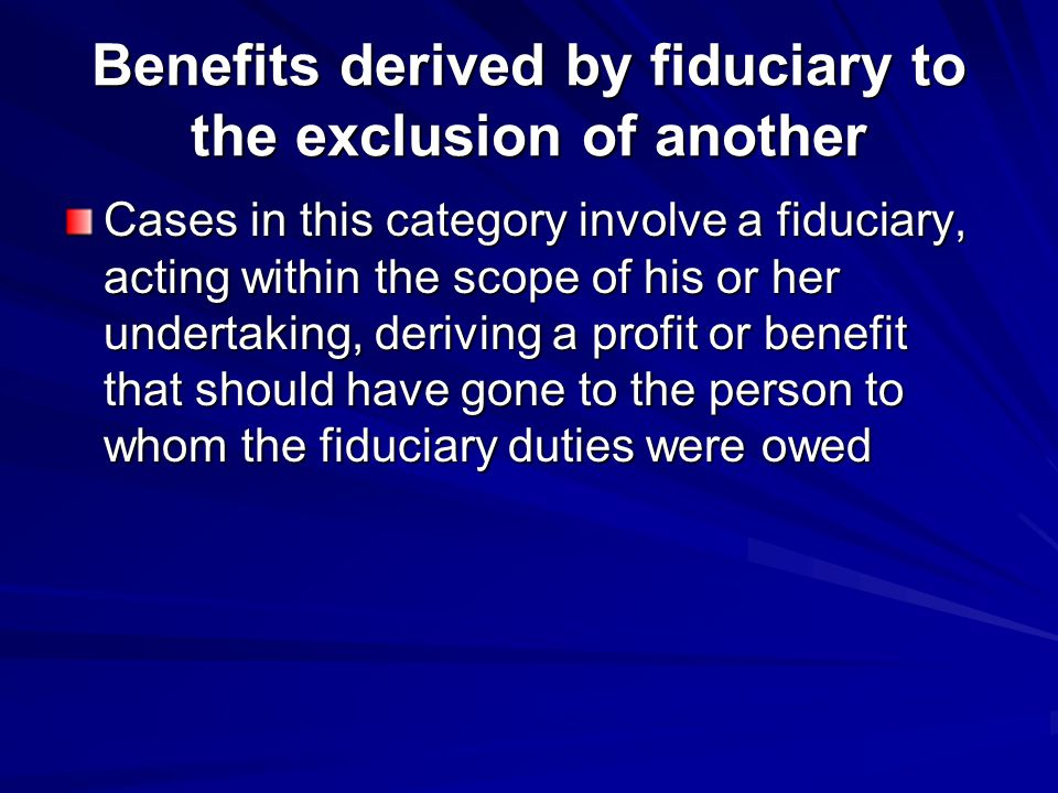 Benefits derived by fiduciary to the exclusion of another Cases in this category involve a fiduciary, acting within the scope of his or her undertaking, deriving a profit or benefit that should have gone to the person to whom the fiduciary duties were owed
