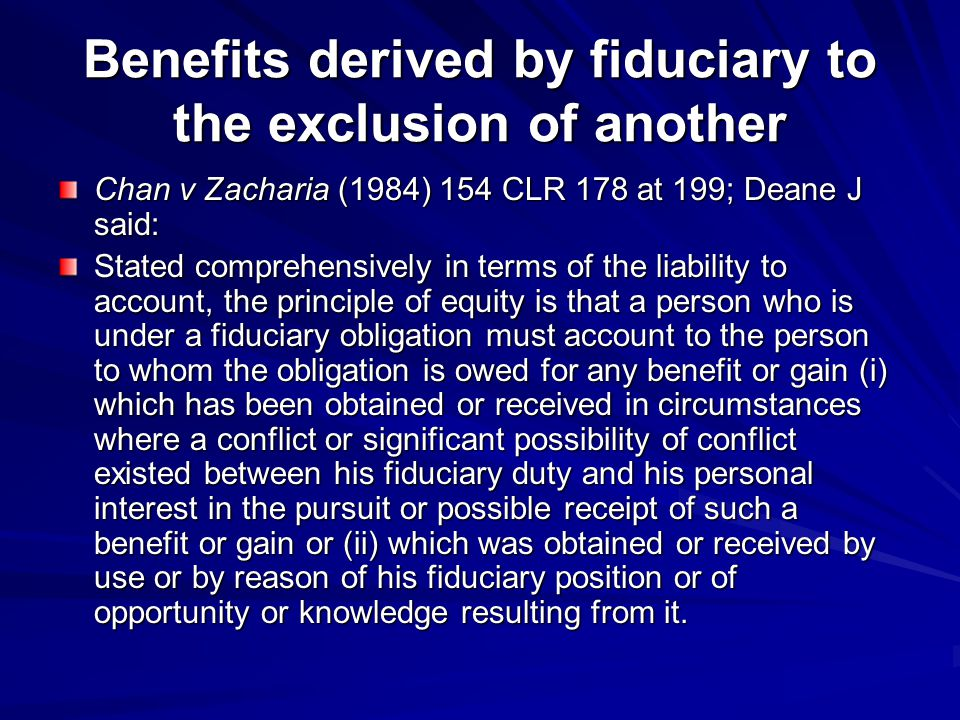 Benefits derived by fiduciary to the exclusion of another Chan v Zacharia (1984) 154 CLR 178 at 199; Deane J said: Stated comprehensively in terms of the liability to account, the principle of equity is that a person who is under a fiduciary obligation must account to the person to whom the obligation is owed for any benefit or gain (i) which has been obtained or received in circumstances where a conflict or significant possibility of conflict existed between his fiduciary duty and his personal interest in the pursuit or possible receipt of such a benefit or gain or (ii) which was obtained or received by use or by reason of his fiduciary position or of opportunity or knowledge resulting from it.