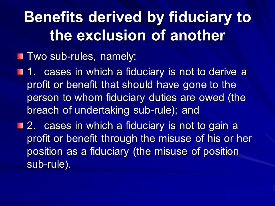 Benefits derived by fiduciary to the exclusion of another Two sub-rules, namely: 1.cases in which a fiduciary is not to derive a profit or benefit that should have gone to the person to whom fiduciary duties are owed (the breach of undertaking sub-rule); and 2.cases in which a fiduciary is not to gain a profit or benefit through the misuse of his or her position as a fiduciary (the misuse of position sub-rule).