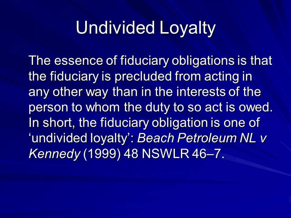 Undivided Loyalty The essence of fiduciary obligations is that the fiduciary is precluded from acting in any other way than in the interests of the person to whom the duty to so act is owed.