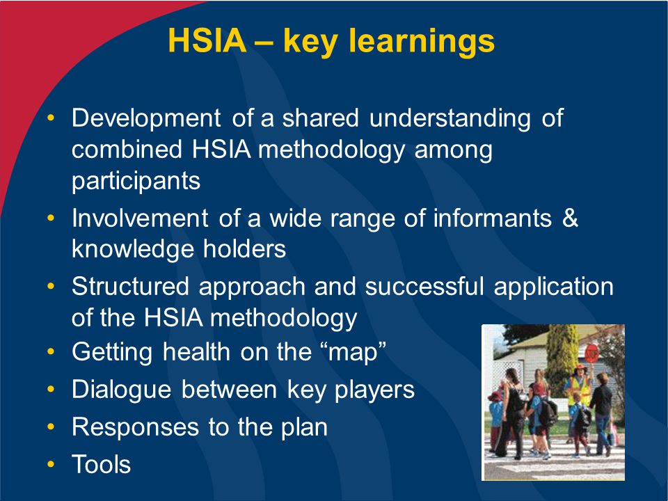 HSIA – key learnings Development of a shared understanding of combined HSIA methodology among participants Involvement of a wide range of informants & knowledge holders Structured approach and successful application of the HSIA methodology Getting health on the map Dialogue between key players Responses to the plan Tools