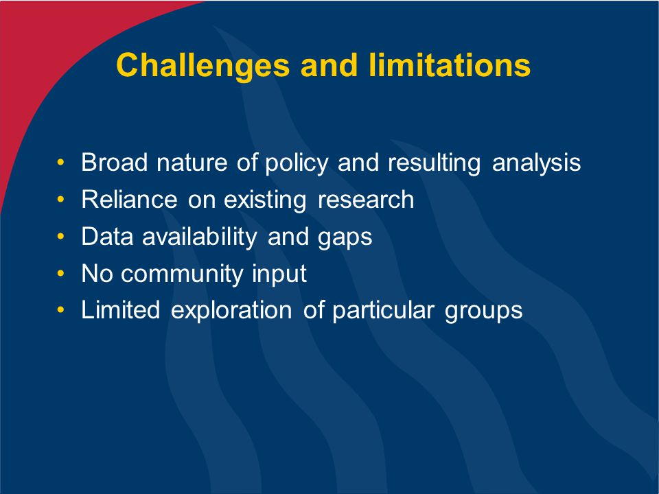 Challenges and limitations Broad nature of policy and resulting analysis Reliance on existing research Data availability and gaps No community input Limited exploration of particular groups