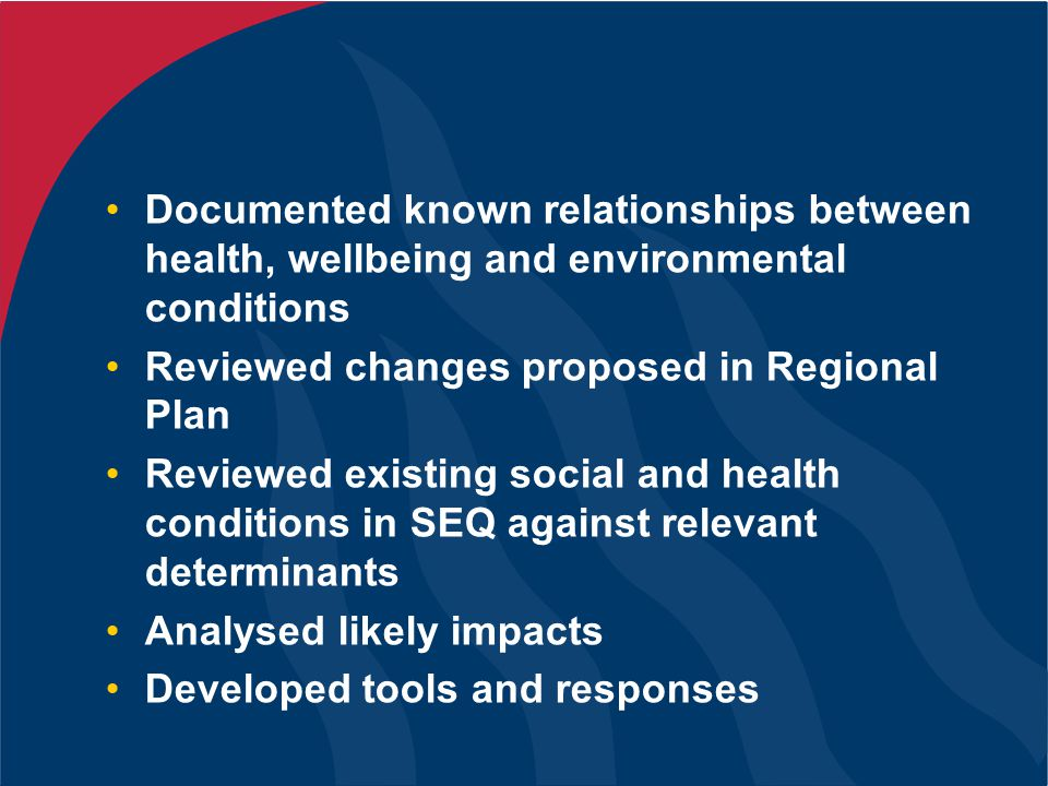 Documented known relationships between health, wellbeing and environmental conditions Reviewed changes proposed in Regional Plan Reviewed existing social and health conditions in SEQ against relevant determinants Analysed likely impacts Developed tools and responses