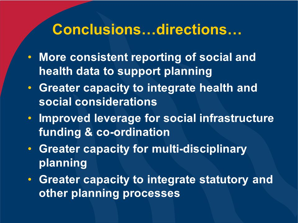 Conclusions…directions… More consistent reporting of social and health data to support planning Greater capacity to integrate health and social considerations Improved leverage for social infrastructure funding & co-ordination Greater capacity for multi-disciplinary planning Greater capacity to integrate statutory and other planning processes