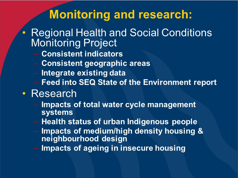 Monitoring and research: Regional Health and Social Conditions Monitoring Project –Consistent indicators –Consistent geographic areas –Integrate existing data –Feed into SEQ State of the Environment report Research –Impacts of total water cycle management systems –Health status of urban Indigenous people –Impacts of medium/high density housing & neighbourhood design –Impacts of ageing in insecure housing