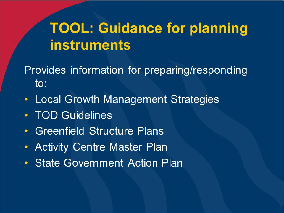 TOOL: Guidance for planning instruments Provides information for preparing/responding to: Local Growth Management Strategies TOD Guidelines Greenfield Structure Plans Activity Centre Master Plan State Government Action Plan