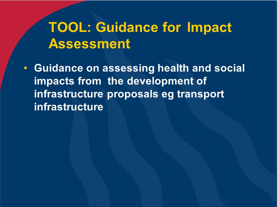 TOOL: Guidance for Impact Assessment Guidance on assessing health and social impacts from the development of infrastructure proposals eg transport infrastructure