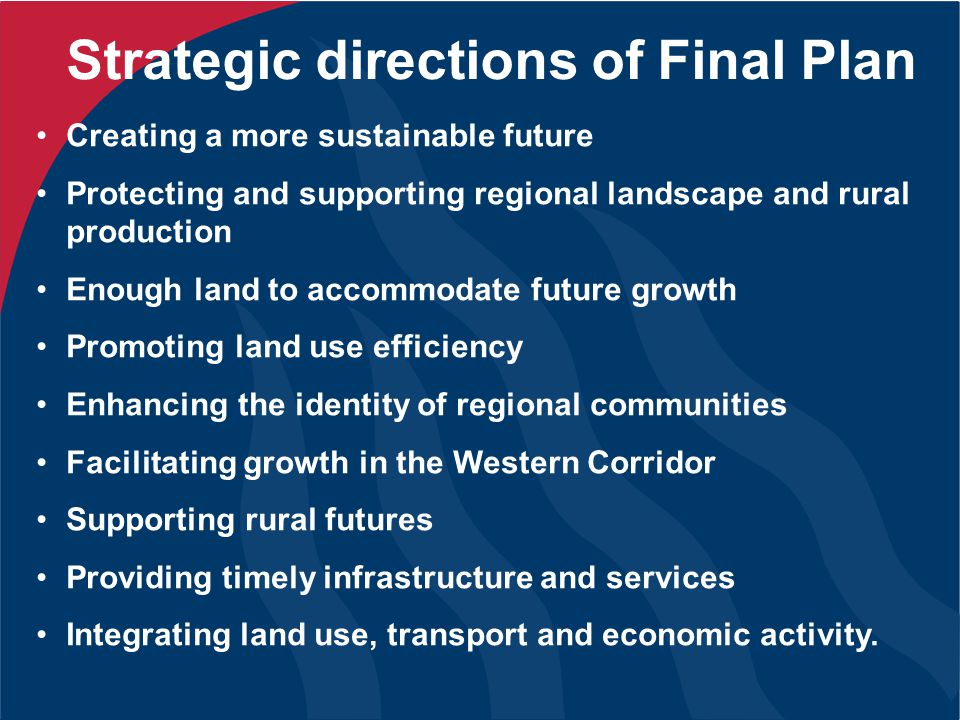 Strategic directions of Final Plan Creating a more sustainable future Protecting and supporting regional landscape and rural production Enough land to accommodate future growth Promoting land use efficiency Enhancing the identity of regional communities Facilitating growth in the Western Corridor Supporting rural futures Providing timely infrastructure and services Integrating land use, transport and economic activity.