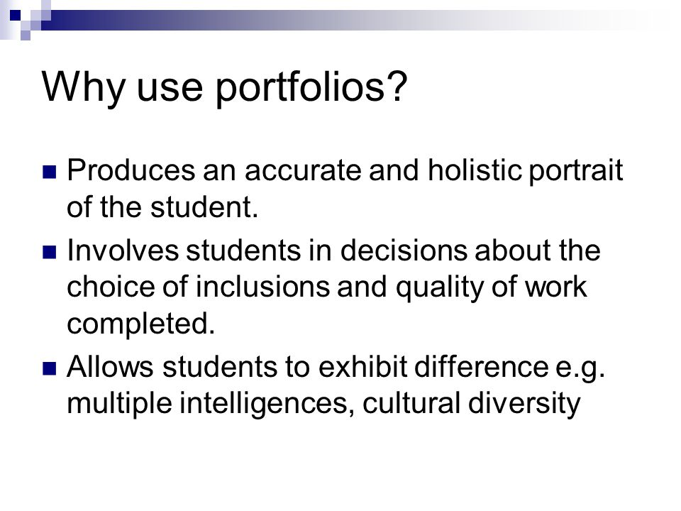Why use portfolios.Produces an accurate and holistic portrait of the student.