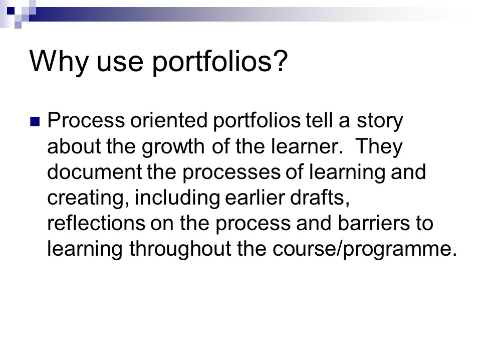 Why use portfolios.Process oriented portfolios tell a story about the growth of the learner.