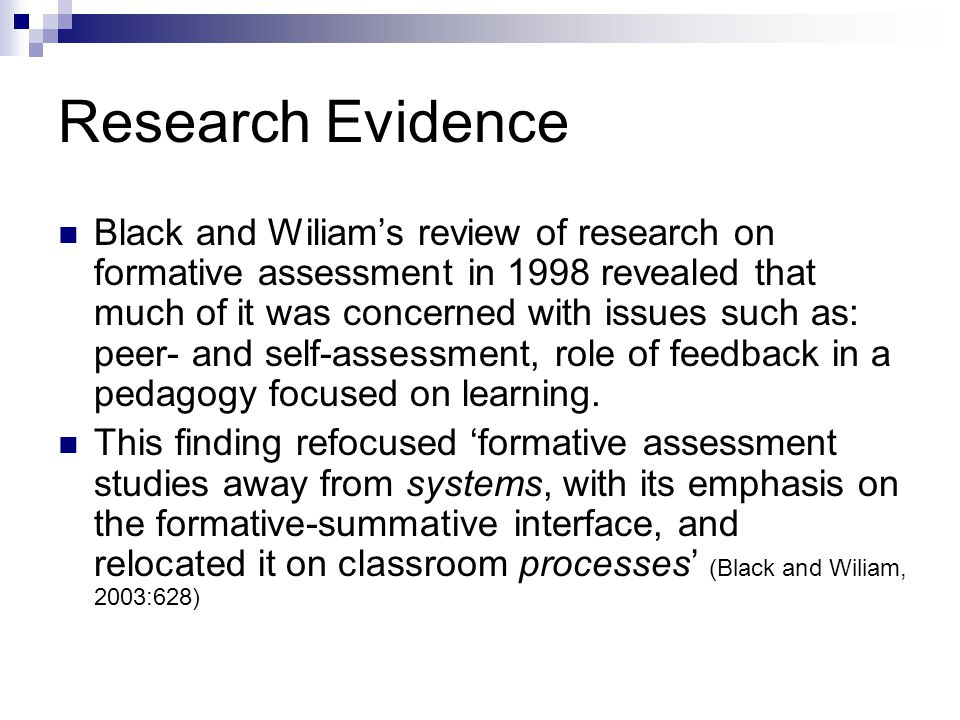 Research Evidence Black and Wiliam's review of research on formative assessment in 1998 revealed that much of it was concerned with issues such as: peer- and self-assessment, role of feedback in a pedagogy focused on learning.