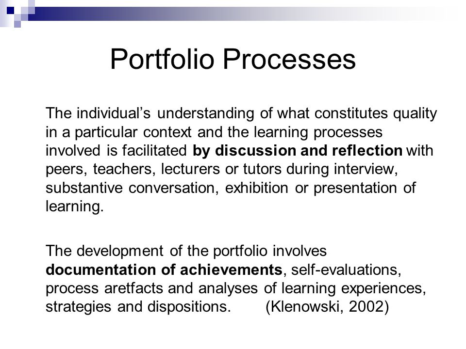 Portfolio Processes The individual's understanding of what constitutes quality in a particular context and the learning processes involved is facilitated by discussion and reflection with peers, teachers, lecturers or tutors during interview, substantive conversation, exhibition or presentation of learning.