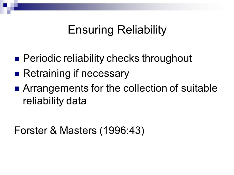 Ensuring Reliability Periodic reliability checks throughout Retraining if necessary Arrangements for the collection of suitable reliability data Forster & Masters (1996:43)