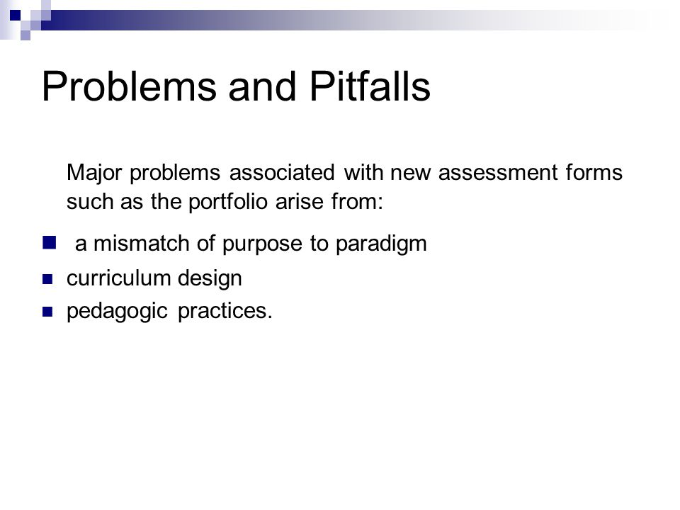 Problems and Pitfalls Major problems associated with new assessment forms such as the portfolio arise from: a mismatch of purpose to paradigm curriculum design pedagogic practices.
