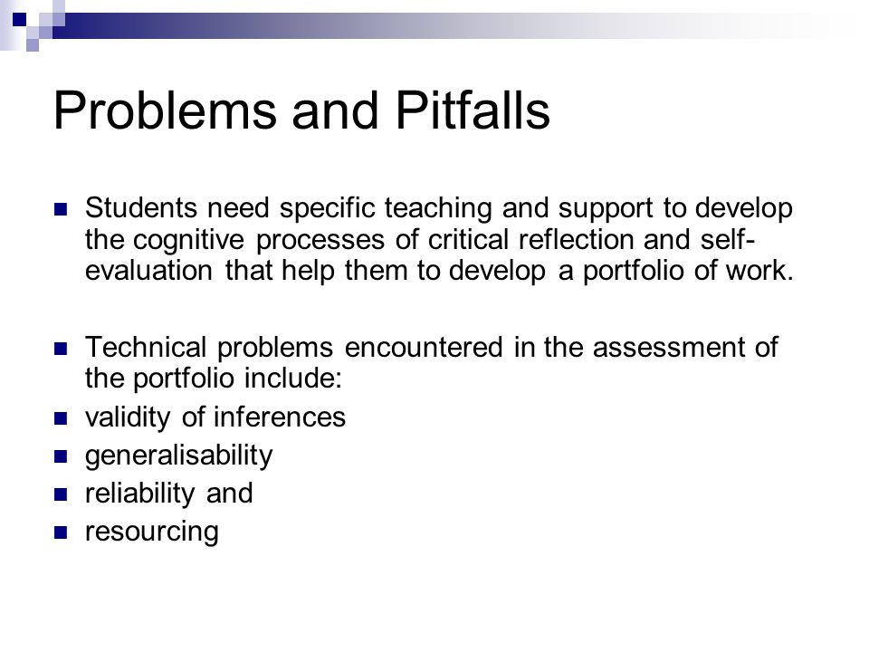 Problems and Pitfalls Students need specific teaching and support to develop the cognitive processes of critical reflection and self- evaluation that help them to develop a portfolio of work.