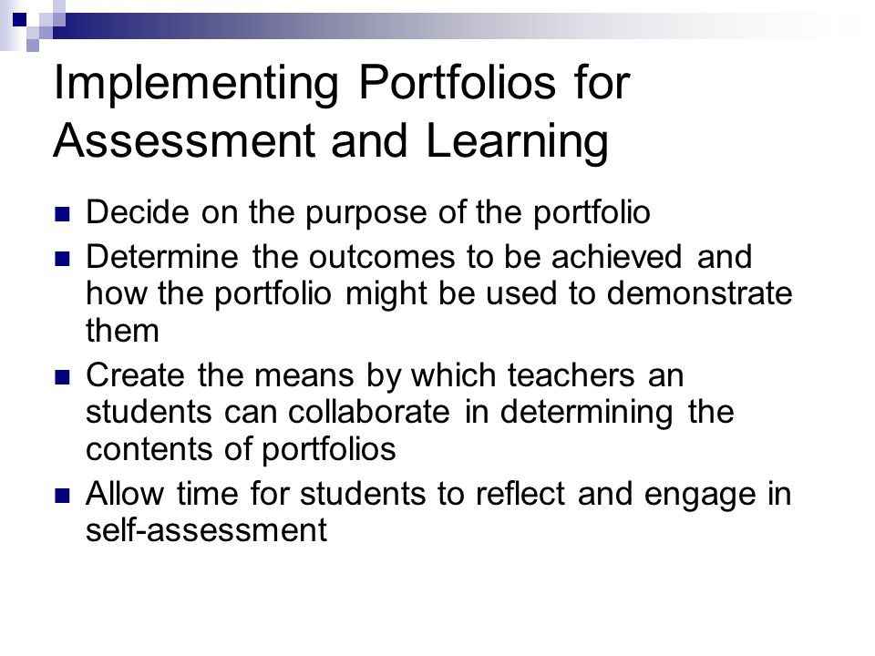 Implementing Portfolios for Assessment and Learning Decide on the purpose of the portfolio Determine the outcomes to be achieved and how the portfolio might be used to demonstrate them Create the means by which teachers an students can collaborate in determining the contents of portfolios Allow time for students to reflect and engage in self-assessment